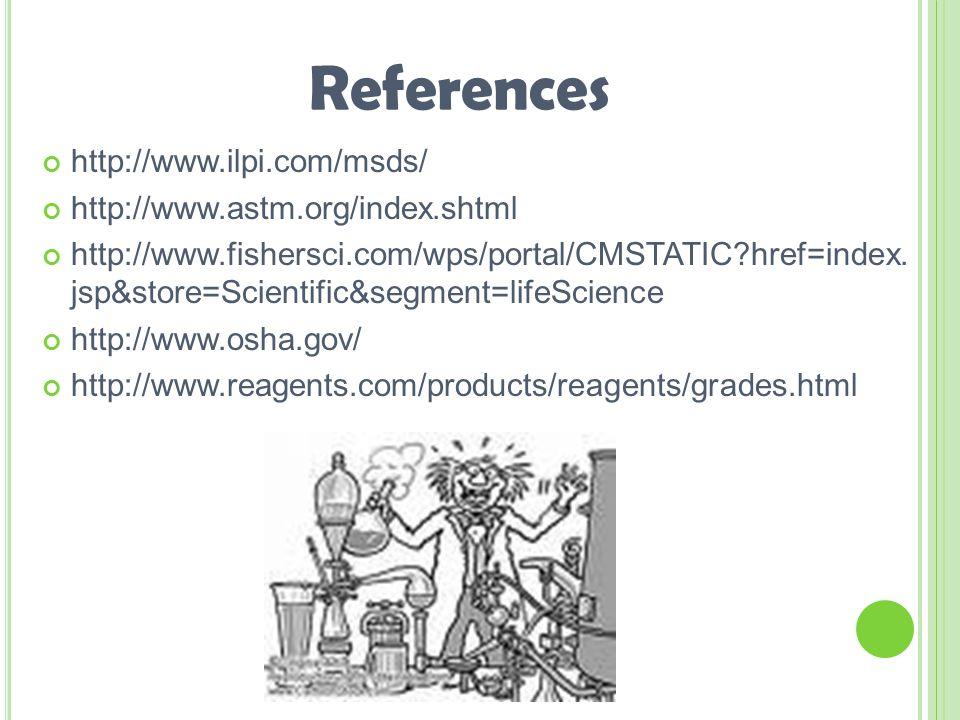 References http://www.ilpi.com/msds/ http://www.astm.org/index.shtml http://www.fishersci.com/wps/portal/CMSTATIC?href=index.