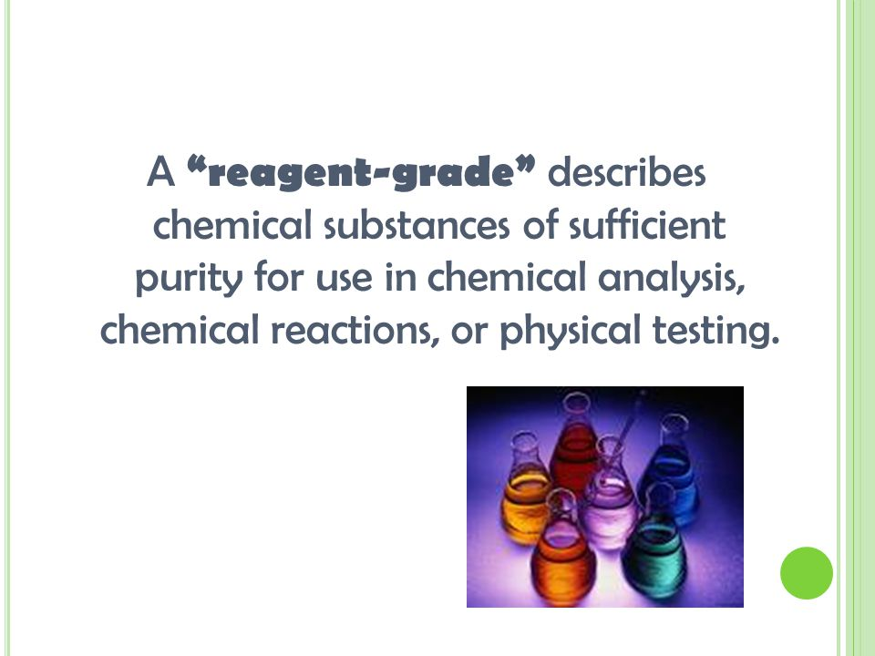 A reagent-grade describes chemical substances of sufficient purity for use in chemical analysis, chemical reactions, or physical testing.