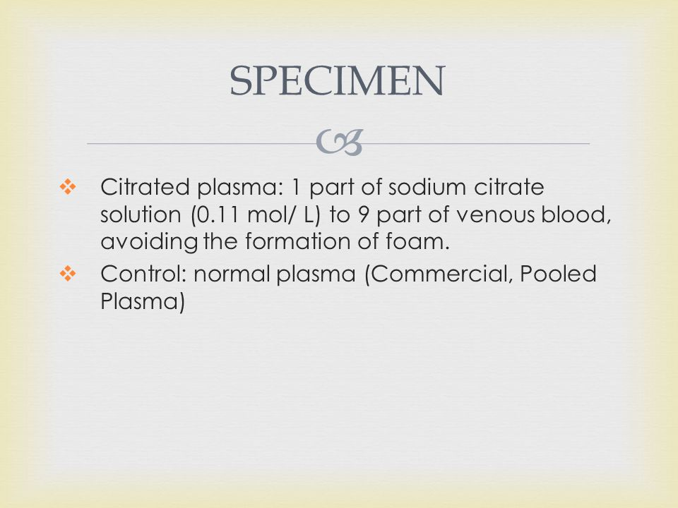  SPECIMEN  Citrated plasma: 1 part of sodium citrate solution (0.11 mol/ L) to 9 part of venous blood, avoiding the formation of foam.  Control: no