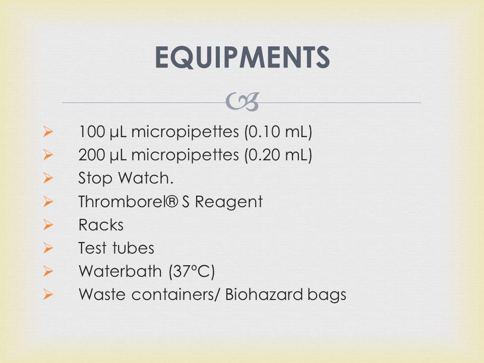  EQUIPMENTS  100 μL micropipettes (0.10 mL)  200 μL micropipettes (0.20 mL)  Stop Watch.  Thromborel® S Reagent  Racks  Test tubes  Waterbath