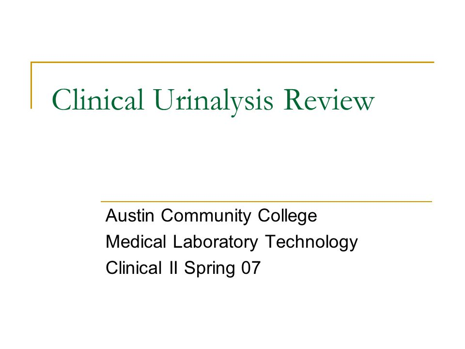 Clinical Urinalysis Review Austin Community College Medical Laboratory Technology Clinical II Spring 07
