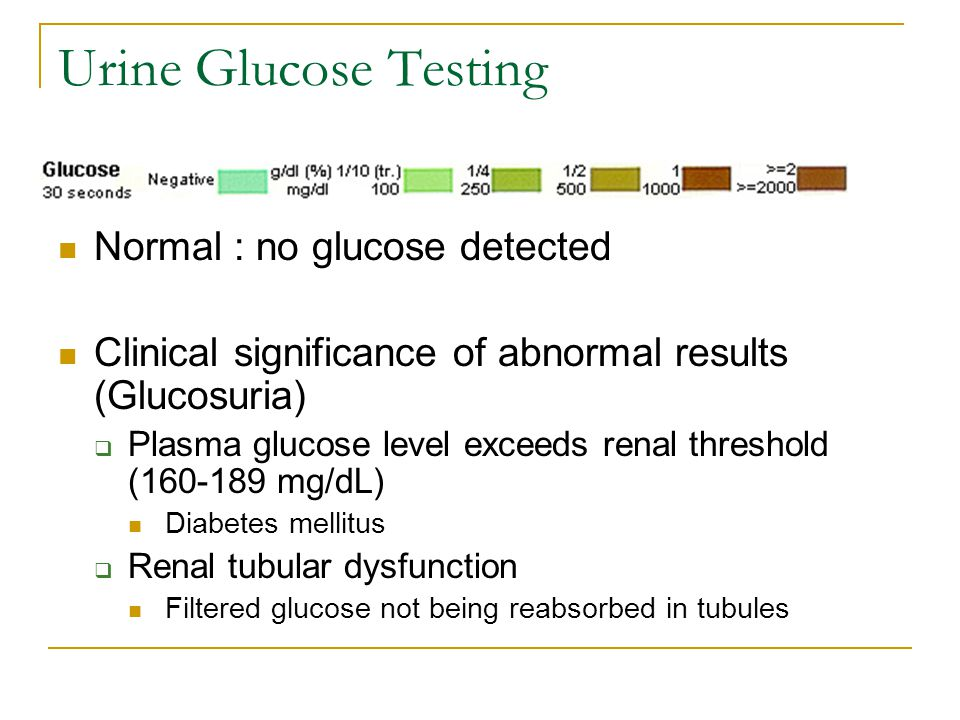 Urine Glucose Testing Normal : no glucose detected Clinical significance of abnormal results (Glucosuria)  Plasma glucose level exceeds renal threshold (160-189 mg/dL) Diabetes mellitus  Renal tubular dysfunction Filtered glucose not being reabsorbed in tubules