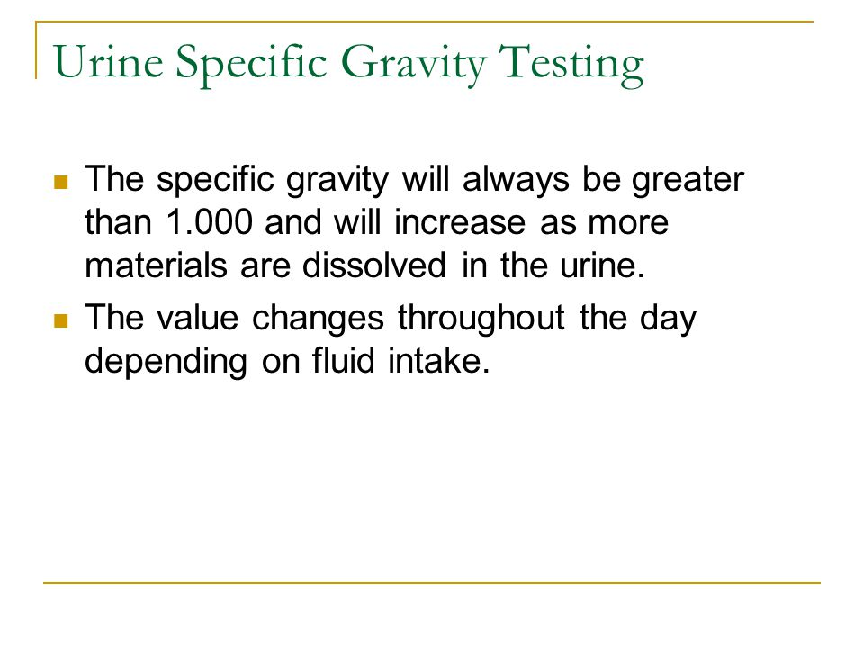 Urine Specific Gravity Testing The specific gravity will always be greater than 1.000 and will increase as more materials are dissolved in the urine.