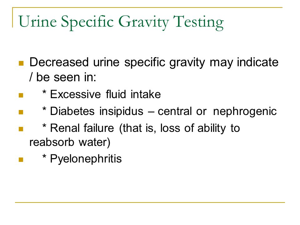 Urine Specific Gravity Testing Decreased urine specific gravity may indicate / be seen in: * Excessive fluid intake * Diabetes insipidus – central or nephrogenic * Renal failure (that is, loss of ability to reabsorb water) * Pyelonephritis