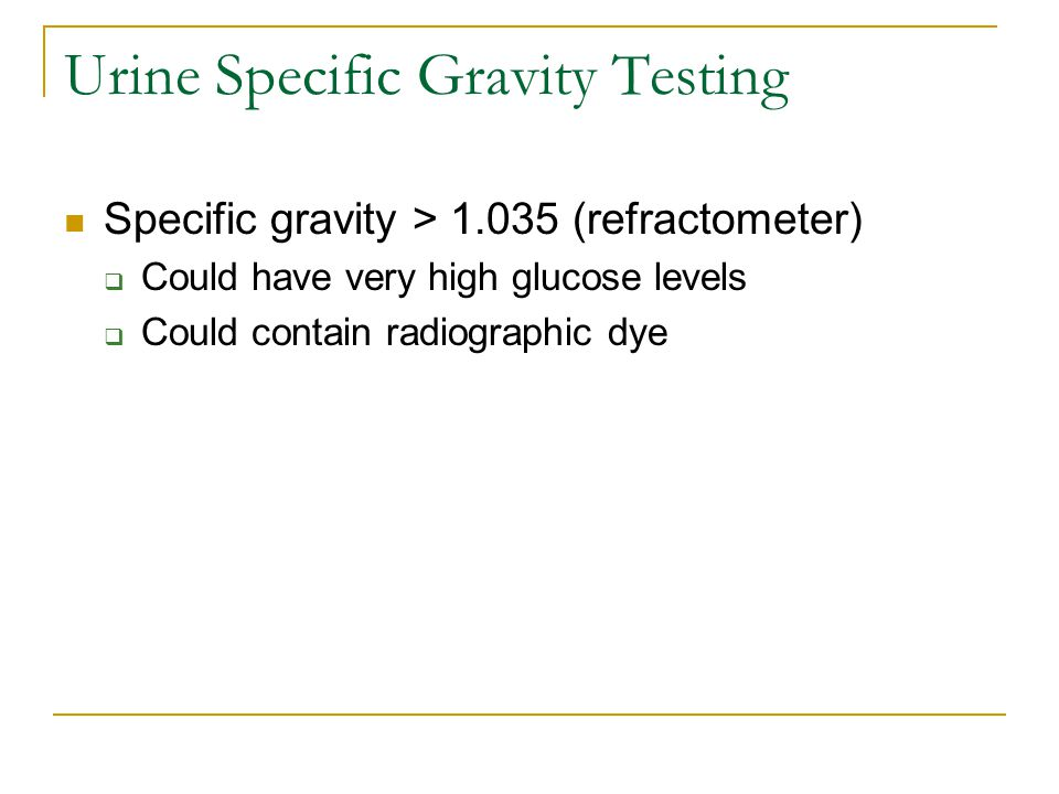 Urine Specific Gravity Testing Specific gravity > 1.035 (refractometer)  Could have very high glucose levels  Could contain radiographic dye