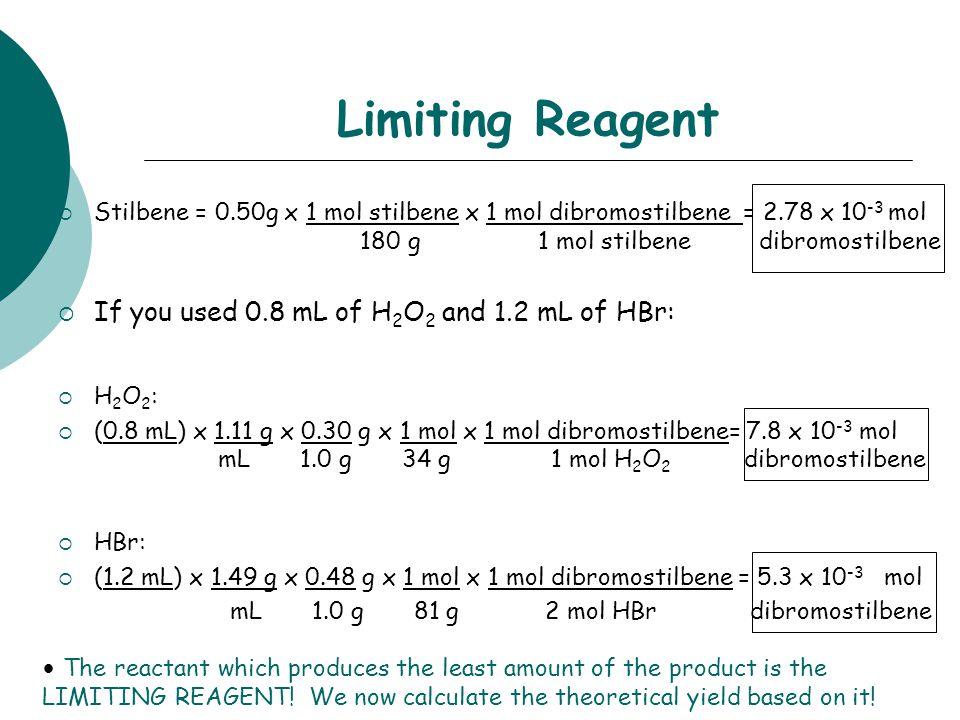 Limiting Reagent  Stilbene = 0.50g x 1 mol stilbene x 1 mol dibromostilbene = 2.78 x 10 -3 mol 180 g1 mol stilbene dibromostilbene  If you used 0.8