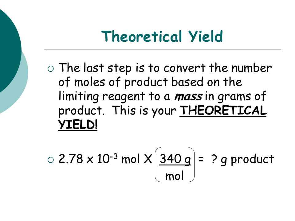 Theoretical Yield  The last step is to convert the number of moles of product based on the limiting reagent to a mass in grams of product. This is yo