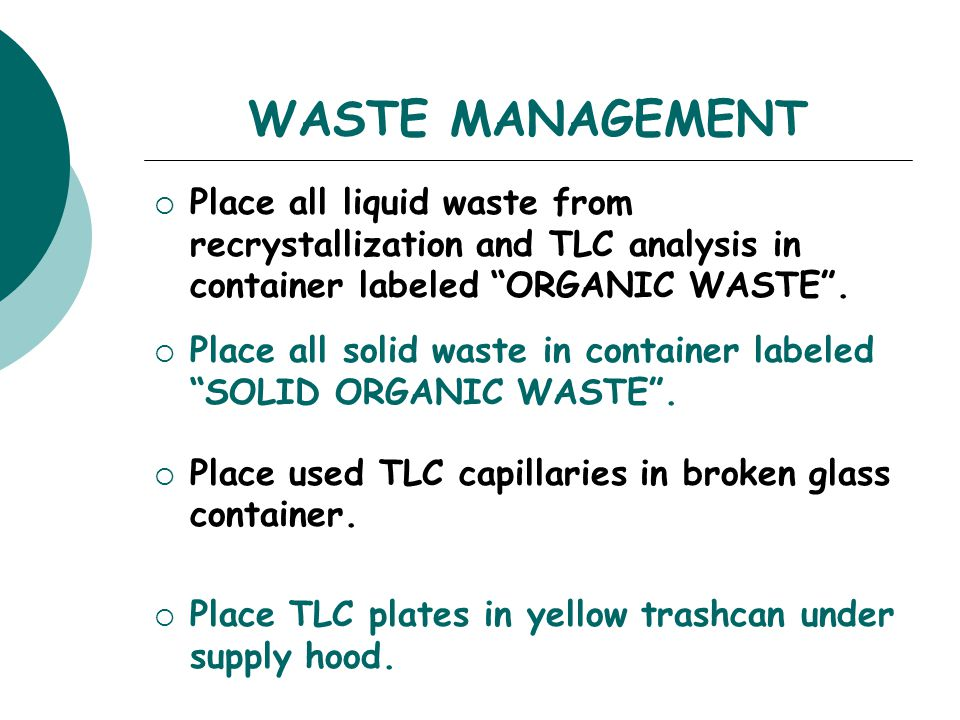 """WASTE MANAGEMENT  Place all liquid waste from recrystallization and TLC analysis in container labeled """"ORGANIC WASTE"""".  Place all solid waste in con"""