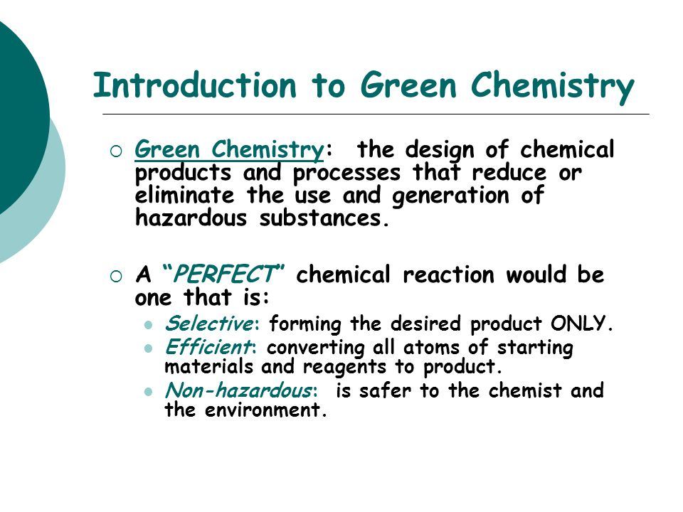 Introduction to Green Chemistry  Green Chemistry: the design of chemical products and processes that reduce or eliminate the use and generation of ha