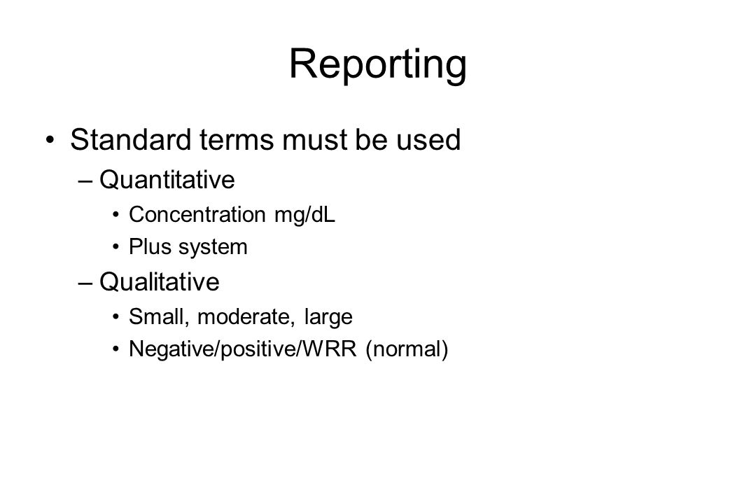 Reporting Standard terms must be used –Quantitative Concentration mg/dL Plus system –Qualitative Small, moderate, large Negative/positive/WRR (normal)