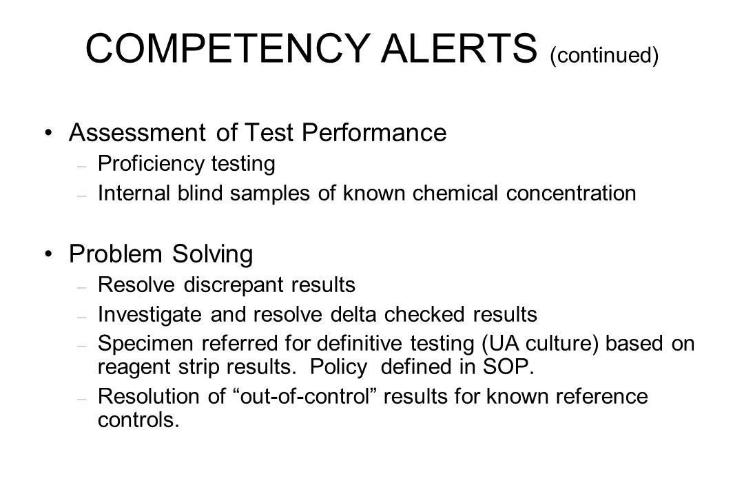 COMPETENCY ALERTS (continued) Assessment of Test Performance – Proficiency testing – Internal blind samples of known chemical concentration Problem So
