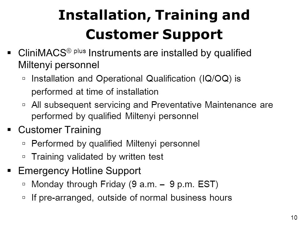 10  CliniMACS ® plus Instruments are installed by qualified Miltenyi personnel  Installation and Operational Qualification (IQ/OQ) is performed at t
