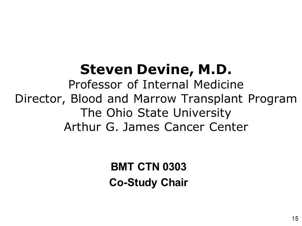 15 Steven Devine, M.D. Professor of Internal Medicine Director, Blood and Marrow Transplant Program The Ohio State University Arthur G. James Cancer C