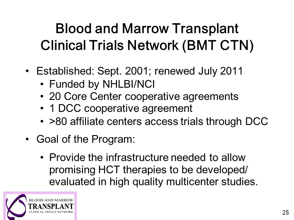 Blood and Marrow Transplant Clinical Trials Network (BMT CTN) Established: Sept. 2001; renewed July 2011 Funded by NHLBI/NCI 20 Core Center cooperativ