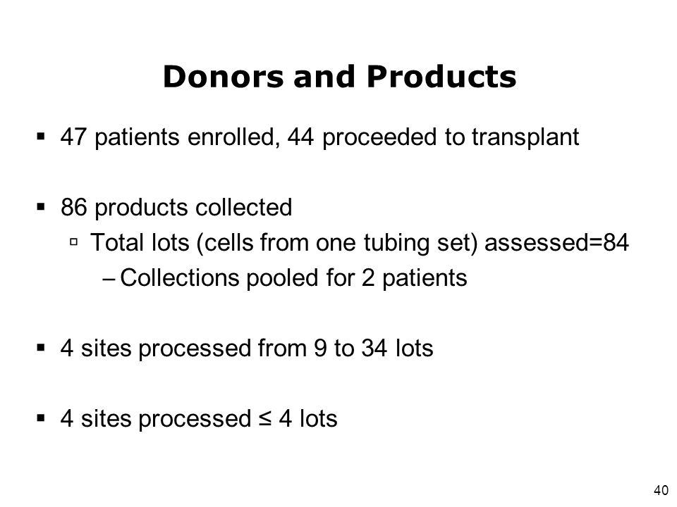 40 Donors and Products  47 patients enrolled, 44 proceeded to transplant  86 products collected  Total lots (cells from one tubing set) assessed=84