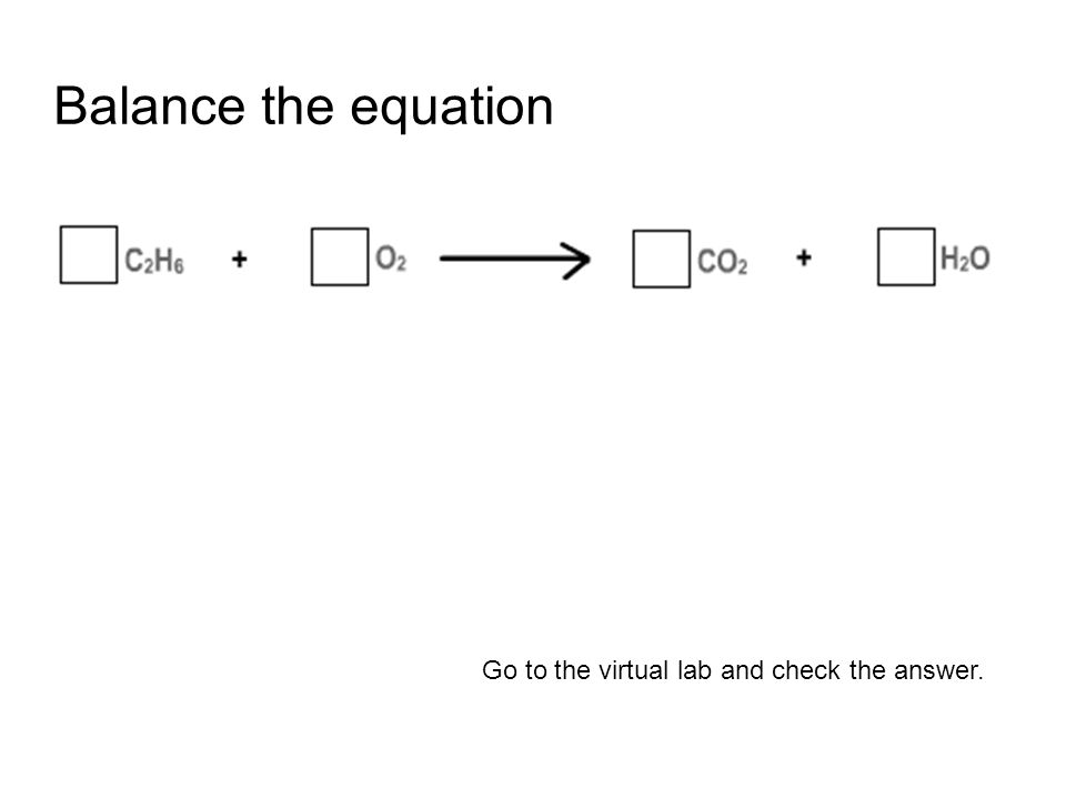 Balance the equation Go to the virtual lab and check the answer.