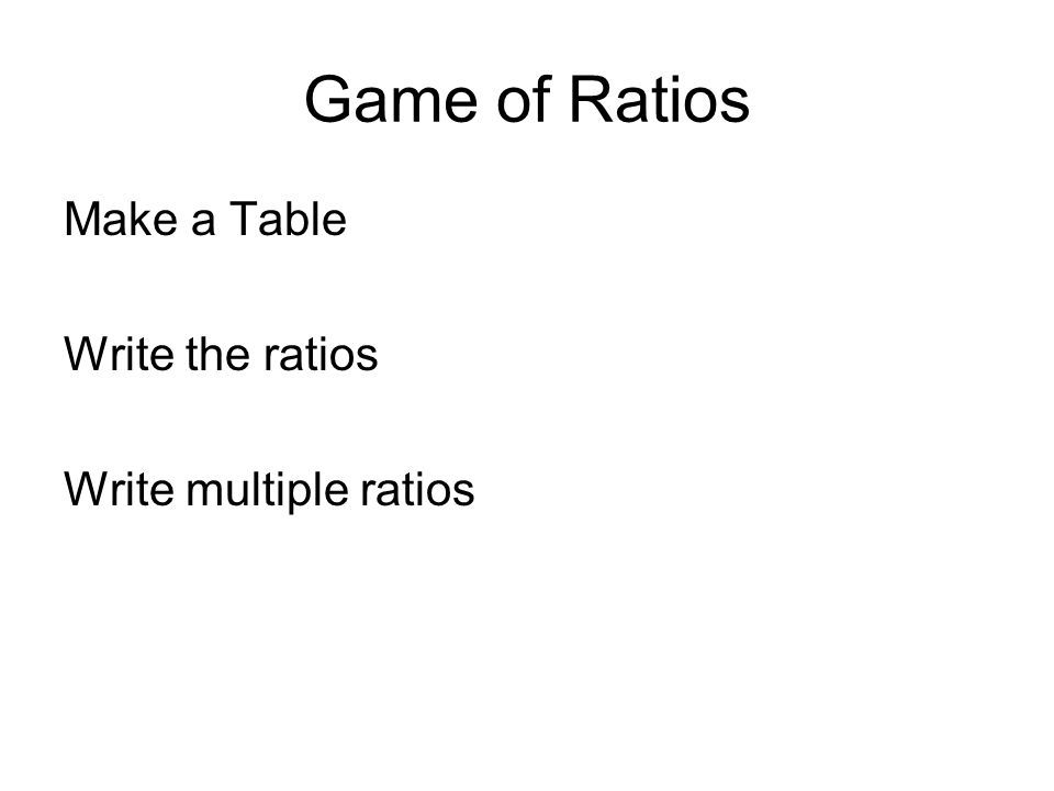 Game of Ratios Make a Table Write the ratios Write multiple ratios