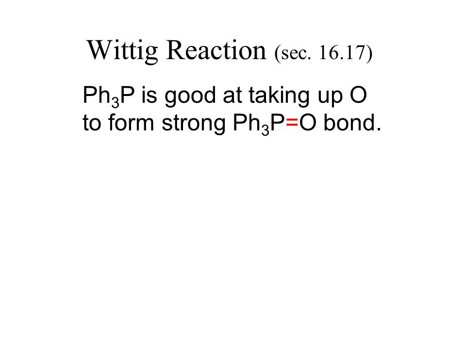 Wittig Reaction (sec. 16.17) Ph 3 P is good at taking up O to form strong Ph 3 P=O bond.