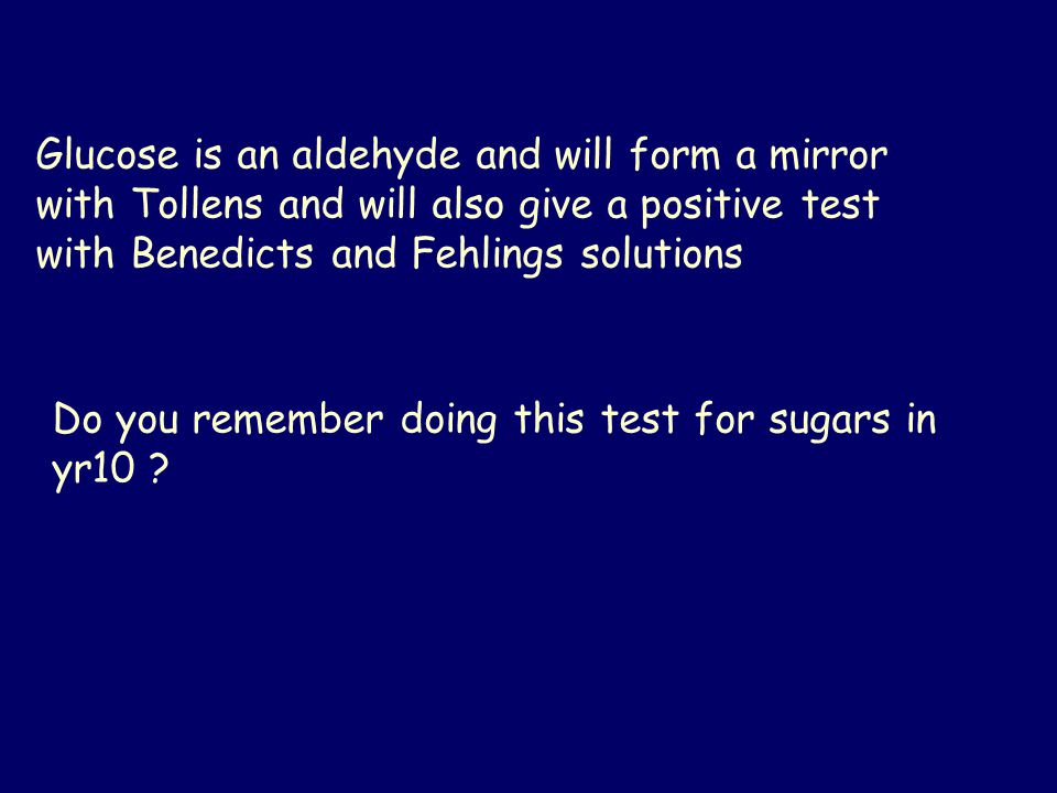 Glucose is an aldehyde and will form a mirror with Tollens and will also give a positive test with Benedicts and Fehlings solutions Do you remember doing this test for sugars in yr10