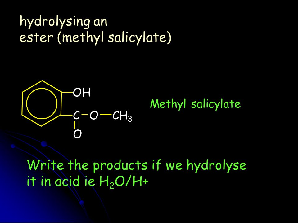 O CH 3 C O OH hydrolysing an ester (methyl salicylate) Methyl salicylate Write the products if we hydrolyse it in acid ie H 2 O/H+