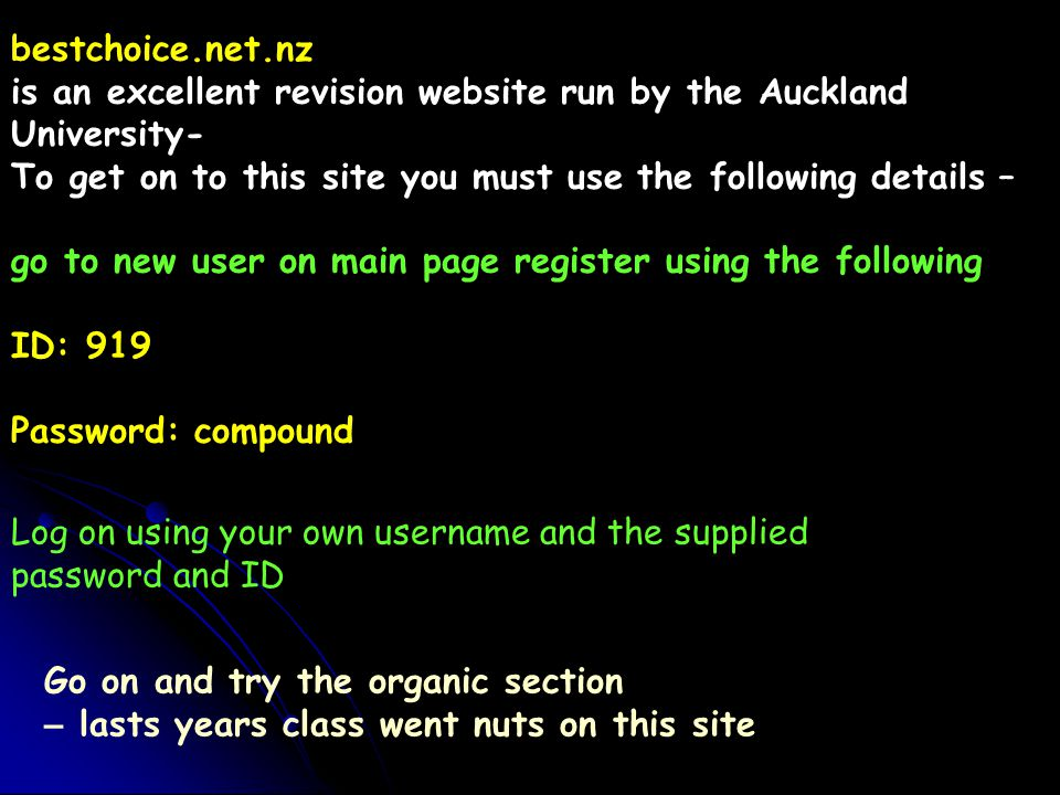 bestchoice.net.nz is an excellent revision website run by the Auckland University- To get on to this site you must use the following details – go to new user on main page register using the following ID: 919 Password: compound Go on and try the organic section – lasts years class went nuts on this site Log on using your own username and the supplied password and ID