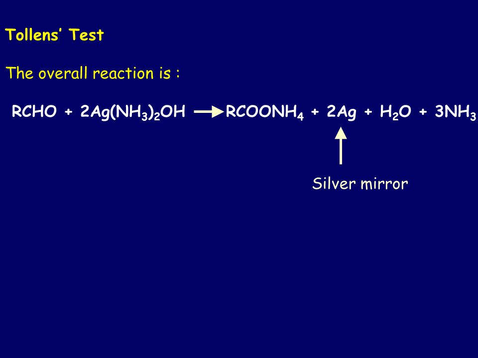 Tollens' Test The overall reaction is : RCHO + 2Ag(NH 3 ) 2 OH RCOONH 4 + 2Ag + H 2 O + 3NH 3 Silver mirror
