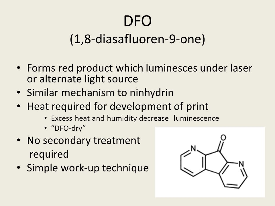 DFO (1,8-diasafluoren-9-one) Forms red product which luminesces under laser or alternate light source Similar mechanism to ninhydrin Heat required for development of print Excess heat and humidity decrease luminescence DFO-dry No secondary treatment required Simple work-up technique