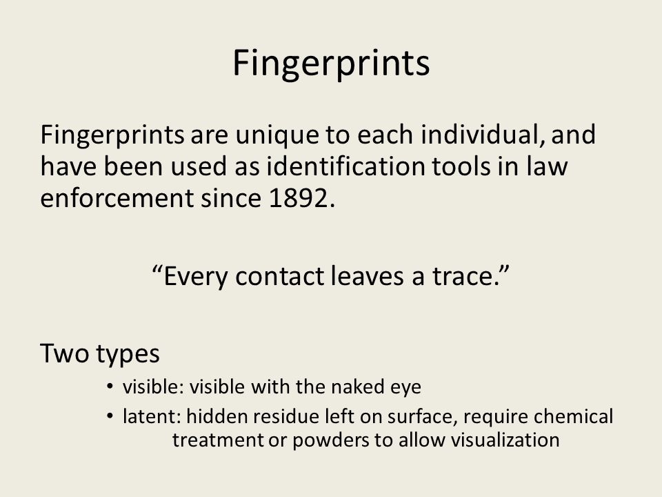 Fingerprints Fingerprints are unique to each individual, and have been used as identification tools in law enforcement since 1892.