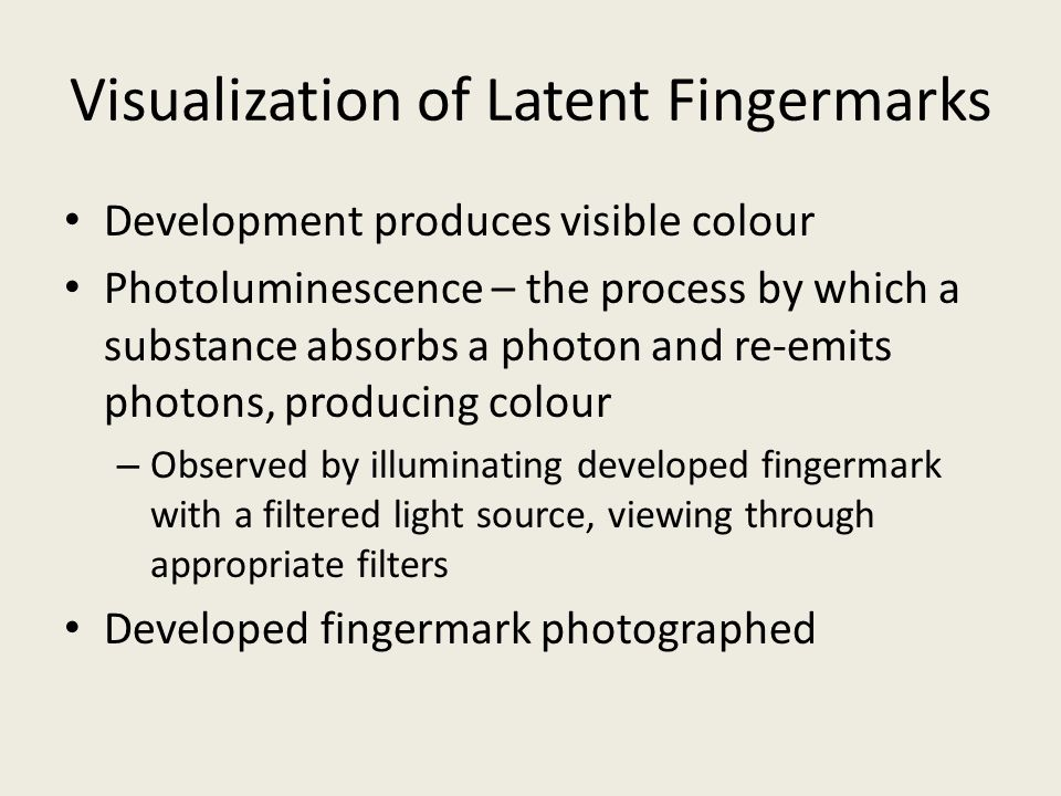 Visualization of Latent Fingermarks Development produces visible colour Photoluminescence – the process by which a substance absorbs a photon and re-emits photons, producing colour – Observed by illuminating developed fingermark with a filtered light source, viewing through appropriate filters Developed fingermark photographed