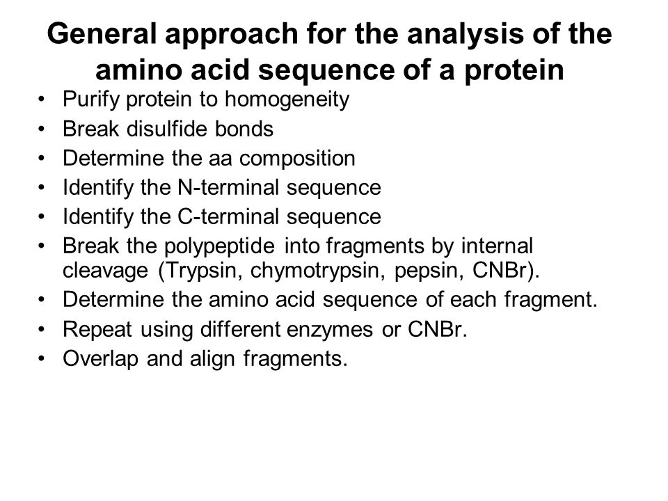 General approach for the analysis of the amino acid sequence of a protein Purify protein to homogeneity Break disulfide bonds Determine the aa composi