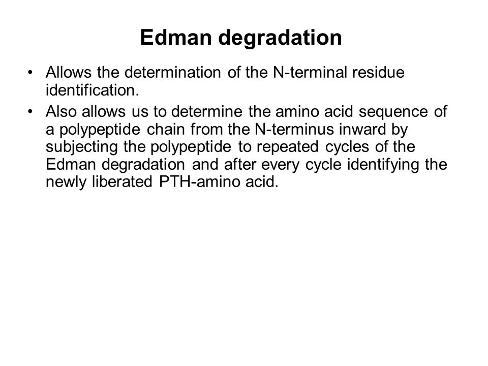 Edman degradation Allows the determination of the N-terminal residue identification. Also allows us to determine the amino acid sequence of a polypept