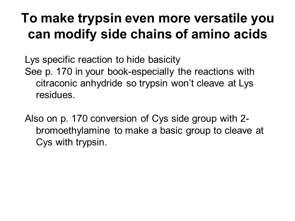 To make trypsin even more versatile you can modify side chains of amino acids Lys specific reaction to hide basicity See p. 170 in your book-especiall