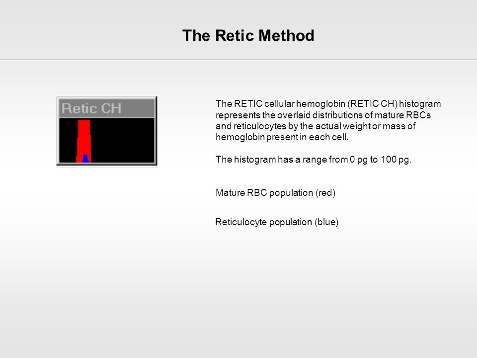 The RETIC cellular hemoglobin (RETIC CH) histogram represents the overlaid distributions of mature RBCs and reticulocytes by the actual weight or mass