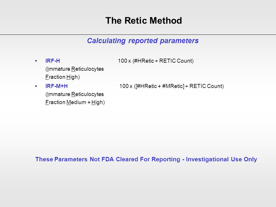 IRF-H 100 x (#HRetic ÷ RETIC Count) (Immature Reticulocytes Fraction High) IRF-M+H 100 x ([#HRetic + #MRetic] ÷ RETIC Count) (Immature Reticulocytes F