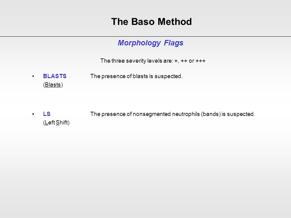 The Baso Method Morphology Flags The three severity levels are: +, ++ or +++ BLASTSThe presence of blasts is suspected. (Blasts) LS The presence of no