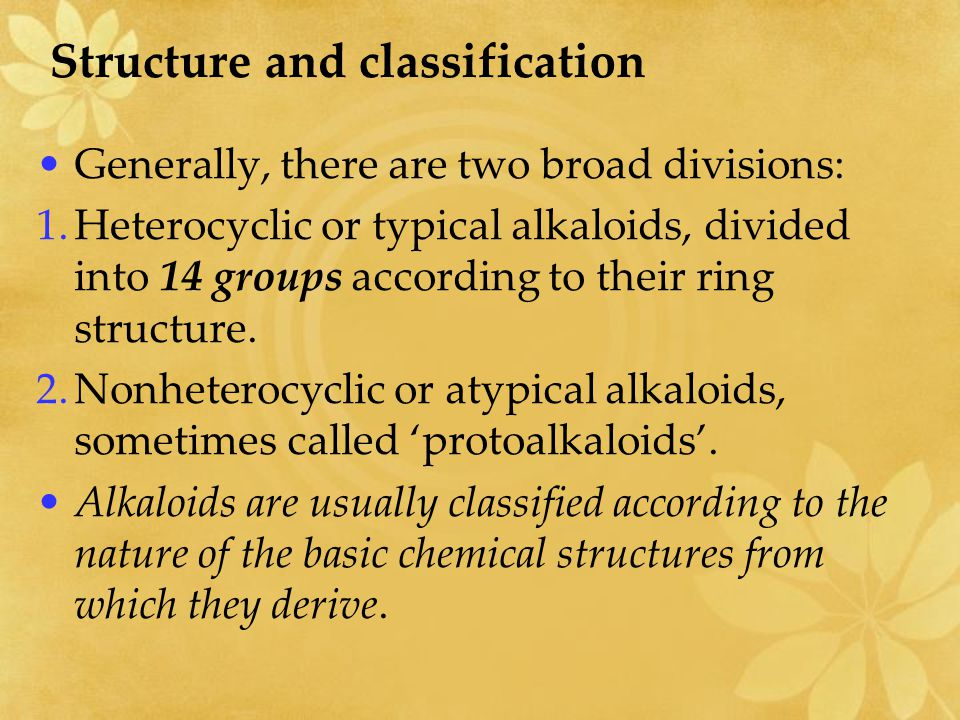Structure and classification Generally, there are two broad divisions: 1.Heterocyclic or typical alkaloids, divided into 14 groups according to their