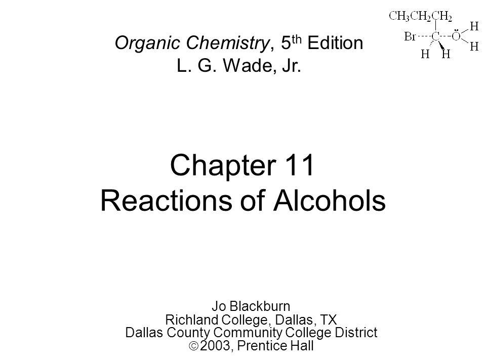 Chapter 11 Reactions of Alcohols Jo Blackburn Richland College, Dallas, TX Dallas County Community College District  2003,  Prentice Hall Organic Chemistry, 5 th Edition L.