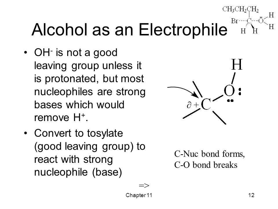 Chapter 1112 Alcohol as an Electrophile OH - is not a good leaving group unless it is protonated, but most nucleophiles are strong bases which would remove H +.