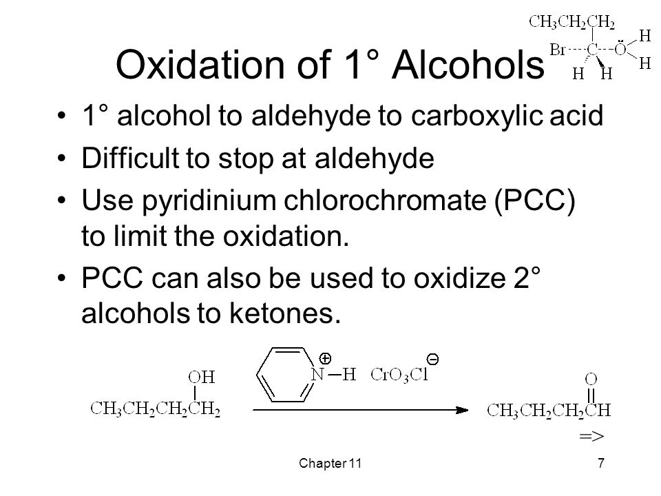 Chapter 117 Oxidation of 1° Alcohols 1° alcohol to aldehyde to carboxylic acid Difficult to stop at aldehyde Use pyridinium chlorochromate (PCC) to limit the oxidation.