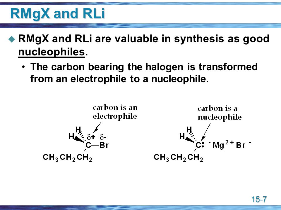 15-7 RMgX and RLi  RMgX and RLi are valuable in synthesis as good nucleophiles.