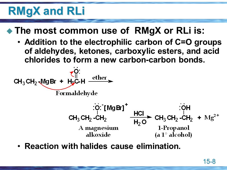 15-8 RMgX and RLi  The most common use of RMgX or RLi is: Addition to the electrophilic carbon of C=O groups of aldehydes, ketones, carboxylic esters, and acid chlorides to form a new carbon-carbon bonds.
