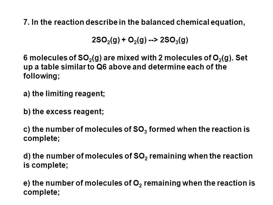 7. In the reaction describe in the balanced chemical equation, 2SO 2 (g) + O 2 (g) --> 2SO 3 (g) 6 molecules of SO 2 (g) are mixed with 2 molecules of