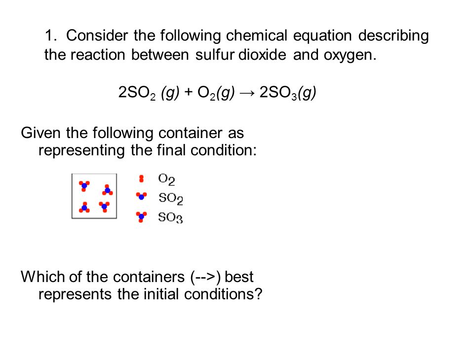 1. Consider the following chemical equation describing the reaction between sulfur dioxide and oxygen. 2SO 2 (g) + O 2 (g) → 2SO 3 (g) Given the follo