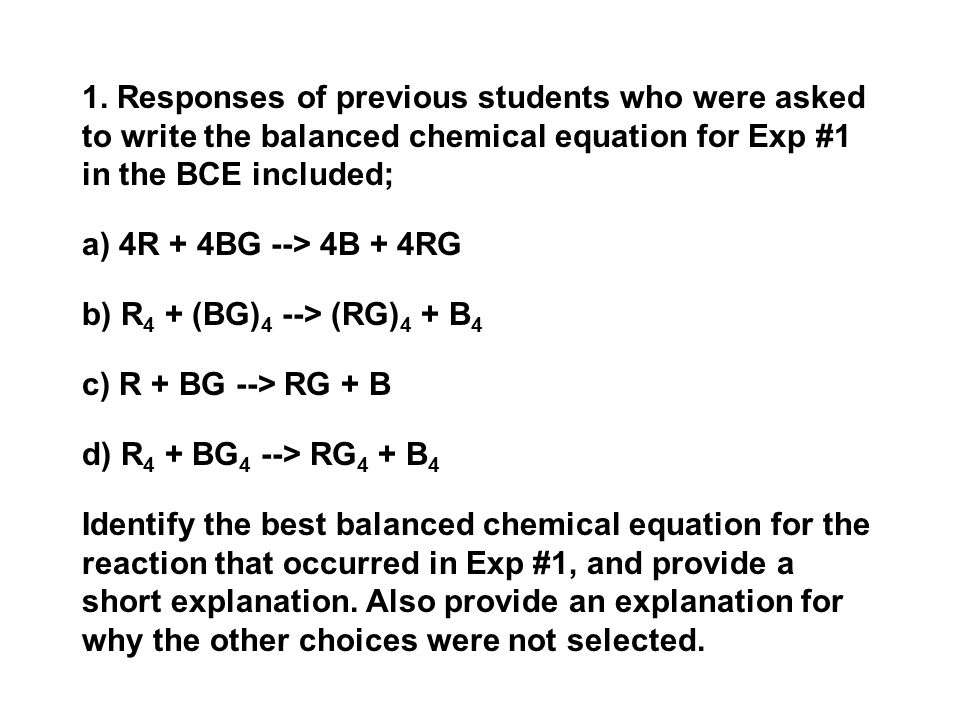 1. Responses of previous students who were asked to write the balanced chemical equation for Exp #1 in the BCE included; a) 4R + 4BG --> 4B + 4RG b) R
