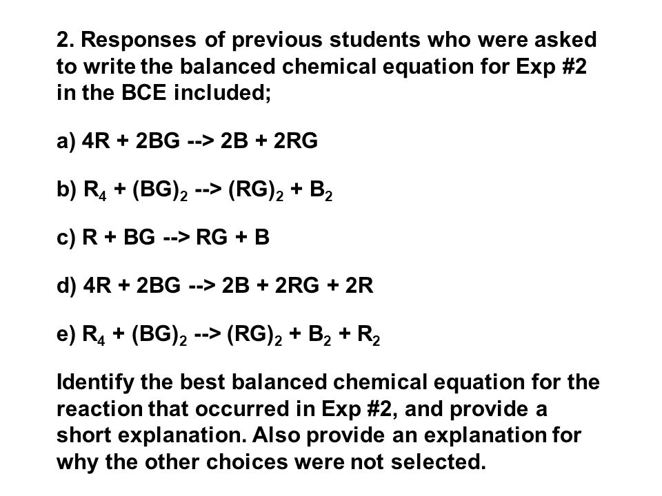 2. Responses of previous students who were asked to write the balanced chemical equation for Exp #2 in the BCE included; a) 4R + 2BG --> 2B + 2RG b) R