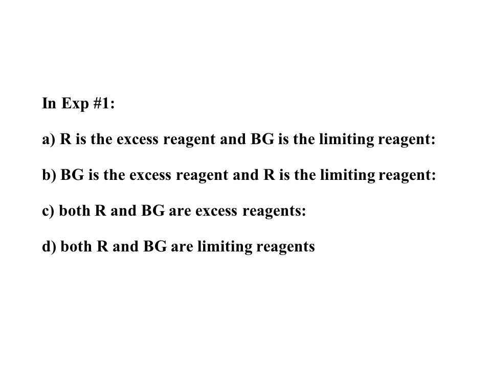 In Exp #1: a) R is the excess reagent and BG is the limiting reagent: b) BG is the excess reagent and R is the limiting reagent: c) both R and BG are excess reagents: d) both R and BG are limiting reagents