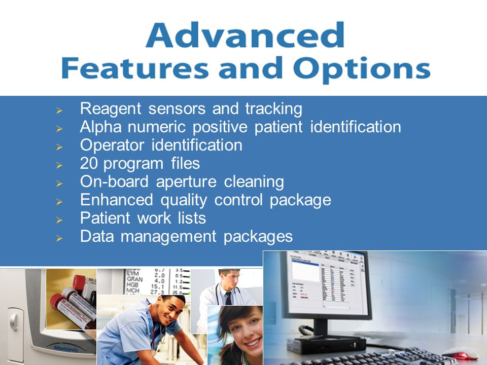  Reagent sensors and tracking  Alpha numeric positive patient identification  Operator identification  20 program files  On-board aperture cleaning  Enhanced quality control package  Patient work lists  Data management packages