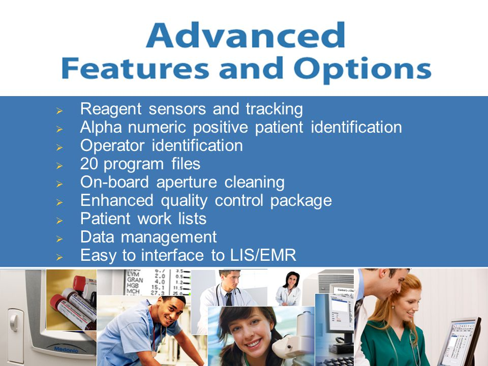  Reagent sensors and tracking  Alpha numeric positive patient identification  Operator identification  20 program files  On-board aperture cleaning  Enhanced quality control package  Patient work lists  Data management  Easy to interface to LIS/EMR