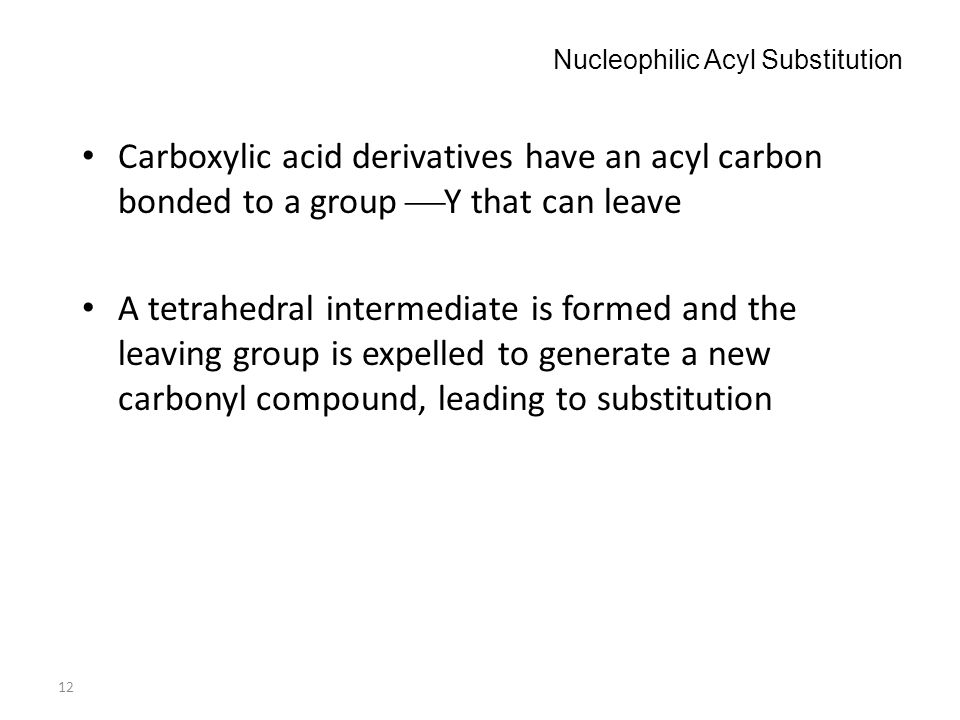 12 Nucleophilic Acyl Substitution Carboxylic acid derivatives have an acyl carbon bonded to a group  Y that can leave A tetrahedral intermediate is f