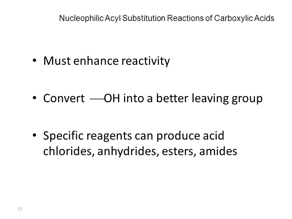 17 Nucleophilic Acyl Substitution Reactions of Carboxylic Acids Must enhance reactivity Convert  OH into a better leaving group Specific reagents can